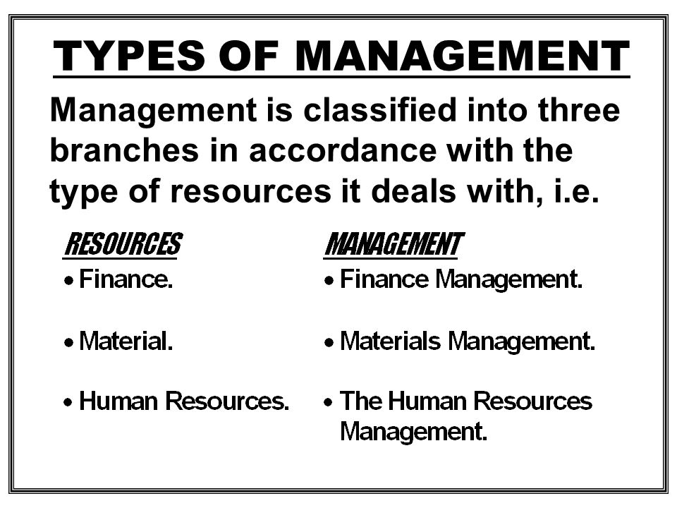 TYPES OF MANAGEMENT Management is classified into three branches in accordance with the type of resources it deals with, i.e.