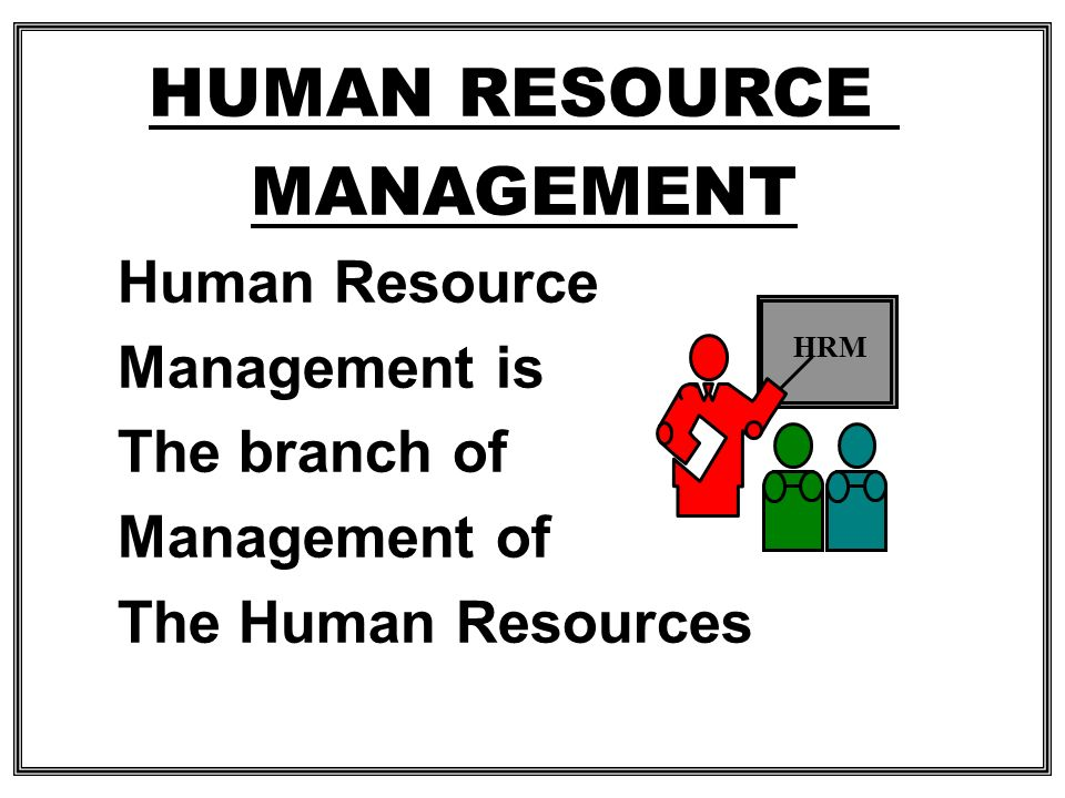HUMAN RESOURCE MANAGEMENT Human Resource Management is The branch of