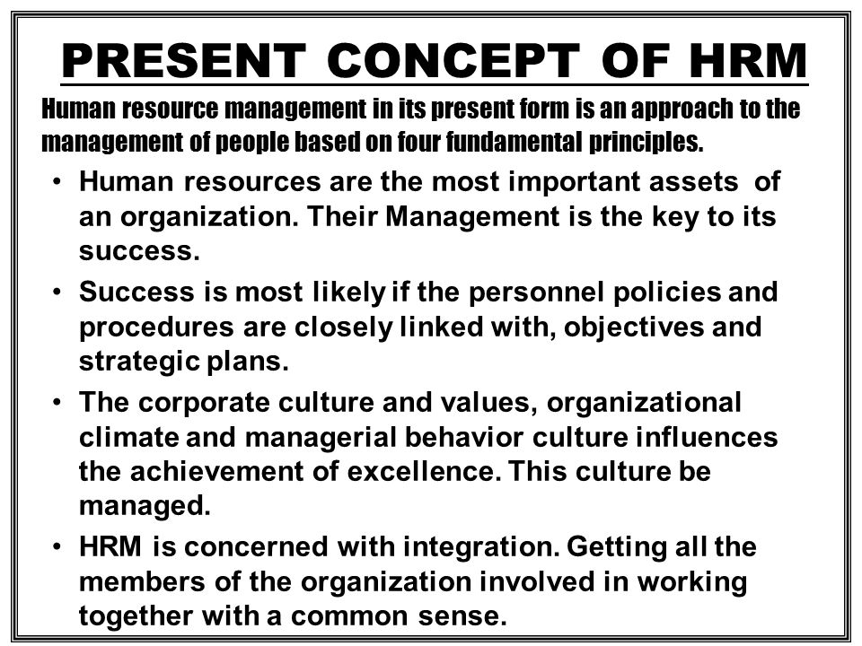 PRESENT CONCEPT OF HRM Human resource management in its present form is an approach to the management of people based on four fundamental principles.
