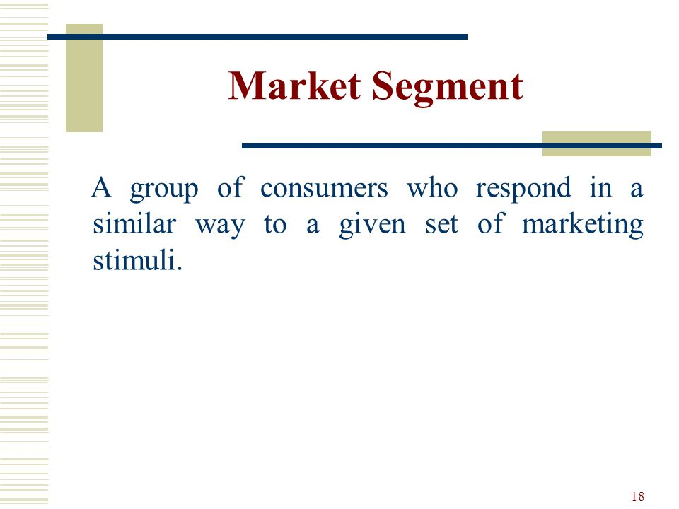 Market Segment A group of consumers who respond in a similar way to a given set of marketing stimuli.