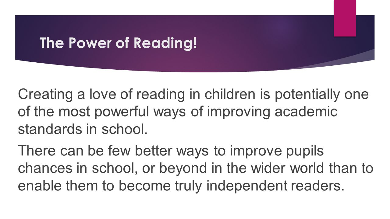 The Power of Reading! Creating a love of reading in children is potentially one of the most powerful ways of improving academic standards in school.