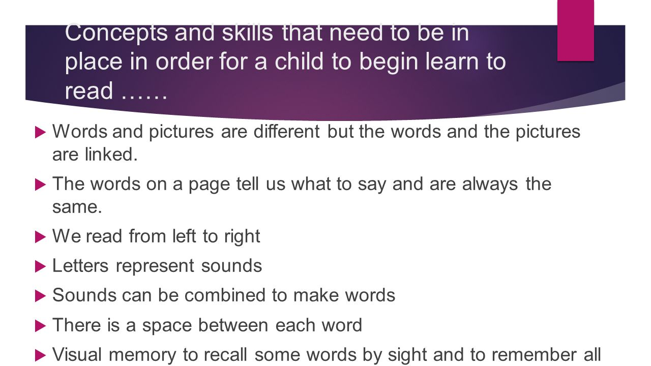 Concepts and skills that need to be in place in order for a child to begin learn to read ……