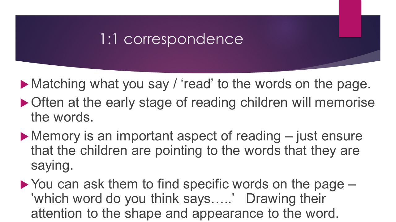 1:1 correspondence Matching what you say / 'read' to the words on the page. Often at the early stage of reading children will memorise the words.