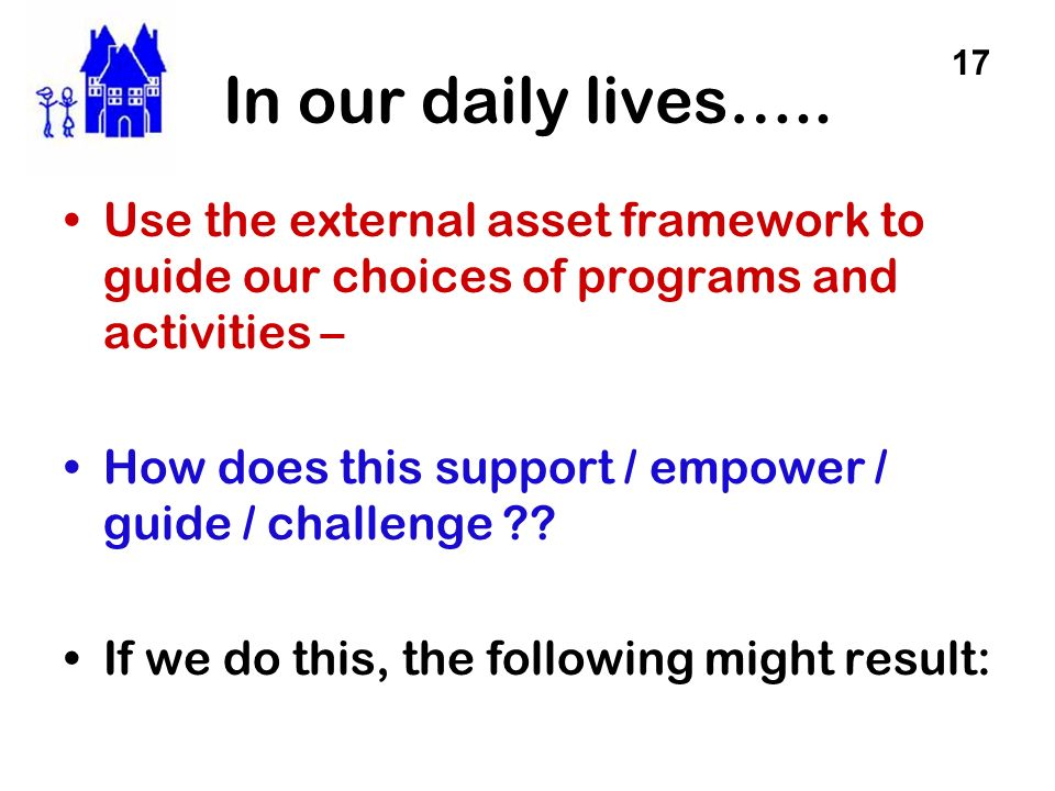 In our daily lives….. 17. Use the external asset framework to guide our choices of programs and activities –
