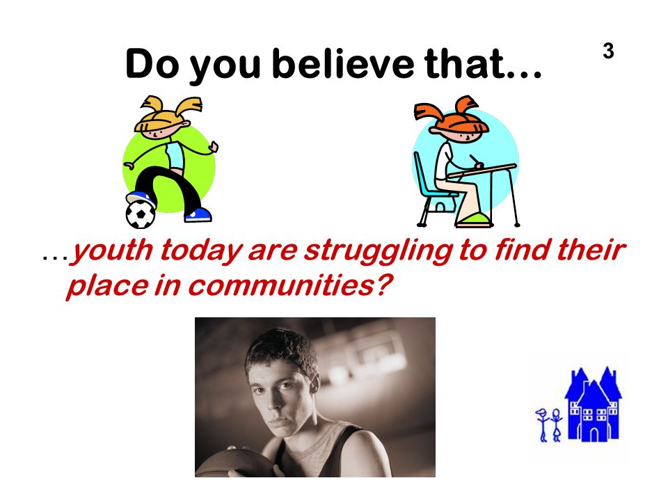 Do you believe that… 3 …youth today are struggling to find their place in communities