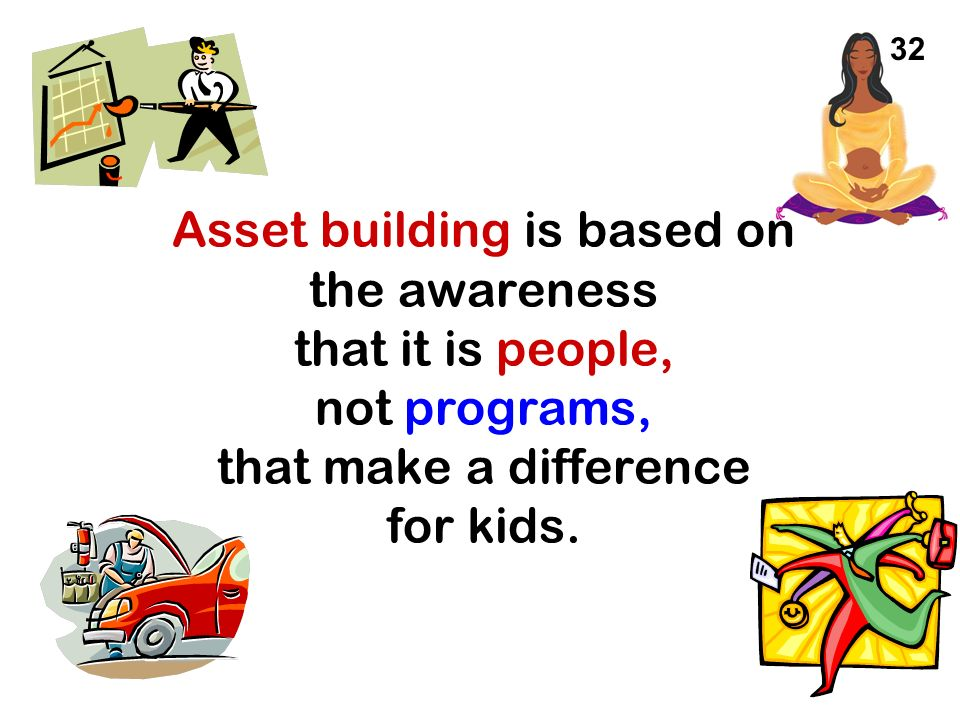 32 Asset building is based on the awareness that it is people, not programs, that make a difference for kids.