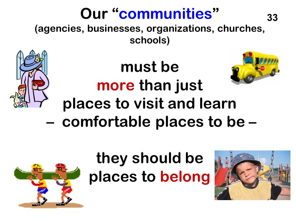 Our communities (agencies, businesses, organizations, churches, schools) must be more than just places to visit and learn – comfortable places to be – they should be places to belong