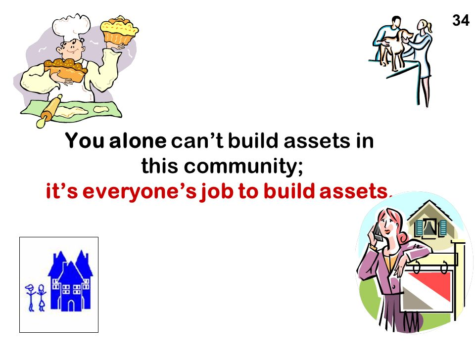 34 You alone can't build assets in this community; it's everyone's job to build assets.