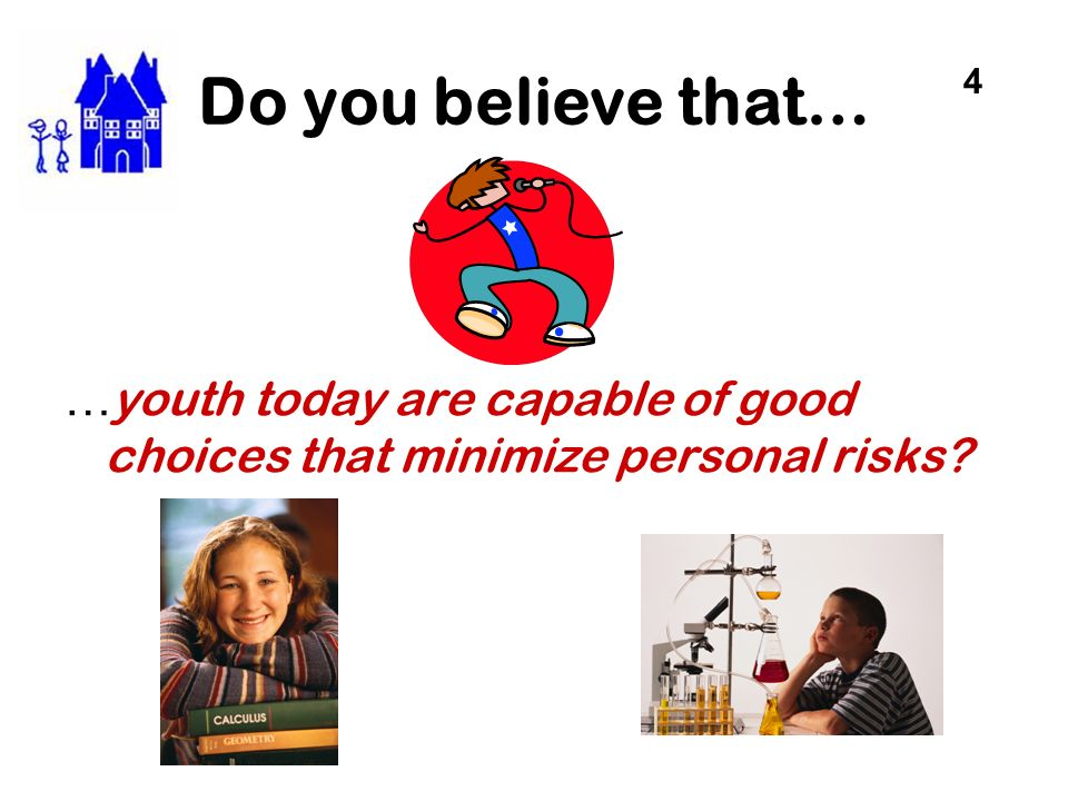Do you believe that… 4 …youth today are capable of good choices that minimize personal risks
