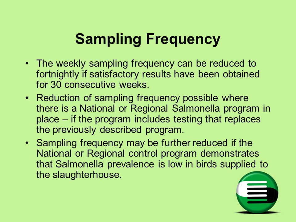 Sampling Frequency The weekly sampling frequency can be reduced to fortnightly if satisfactory results have been obtained for 30 consecutive weeks.