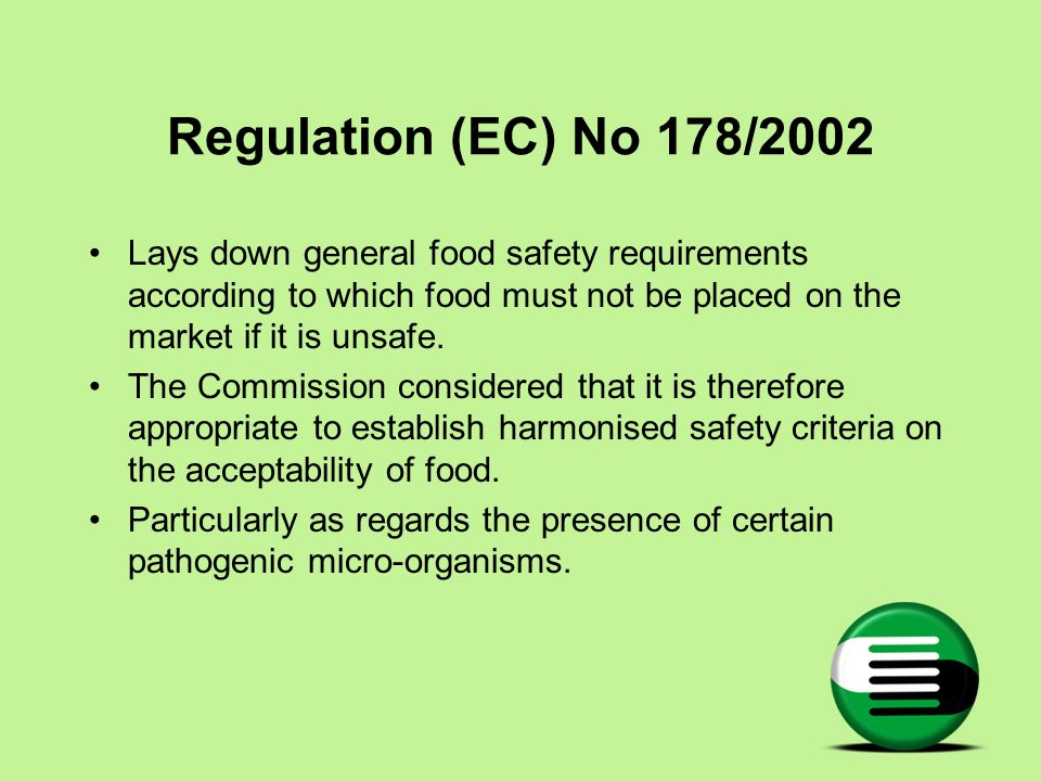 Regulation (EC) No 178/2002 Lays down general food safety requirements according to which food must not be placed on the market if it is unsafe.