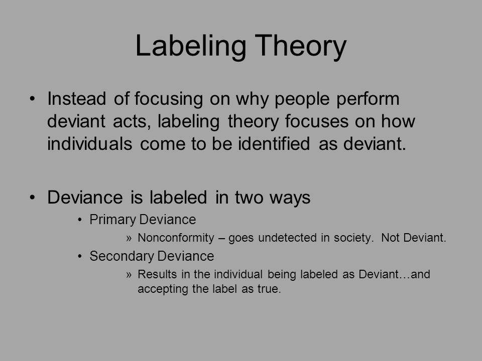 labeling theory of deviant behavior Becker argues, many different facets of deviant behavior are relative this 1963 piece the interactionist theory of deviant behavior all social they label such processes deviant or identify them as symptoms of social disorganization they discriminate between those features of society which promote stability (and thus.