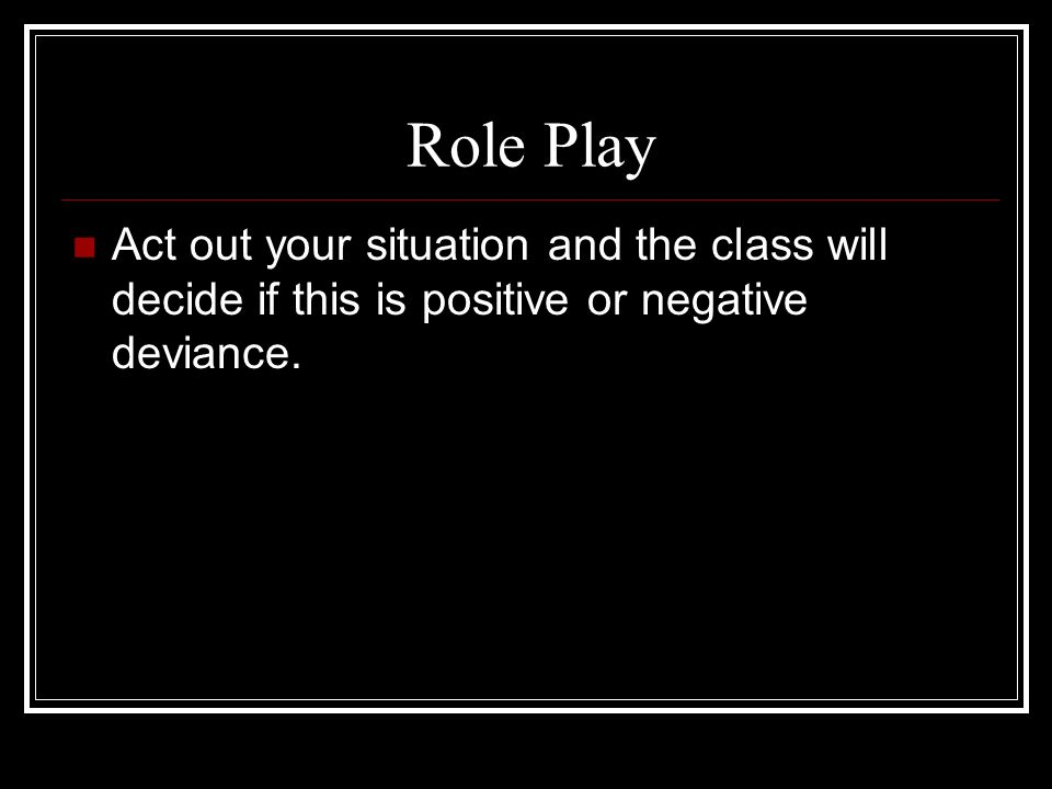 Role Play Act out your situation and the class will decide if this is positive or negative deviance.