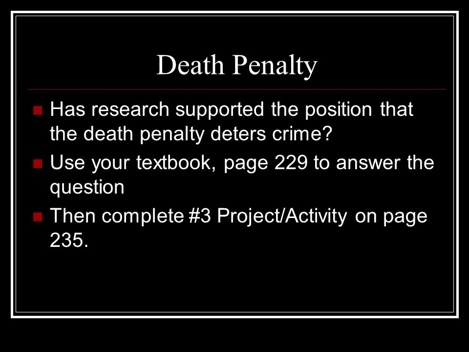 Death Penalty Has research supported the position that the death penalty deters crime Use your textbook, page 229 to answer the question.