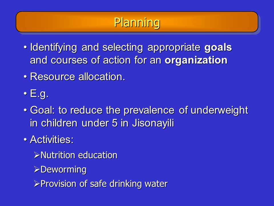 Planning Identifying and selecting appropriate goals and courses of action for an organization. Resource allocation.