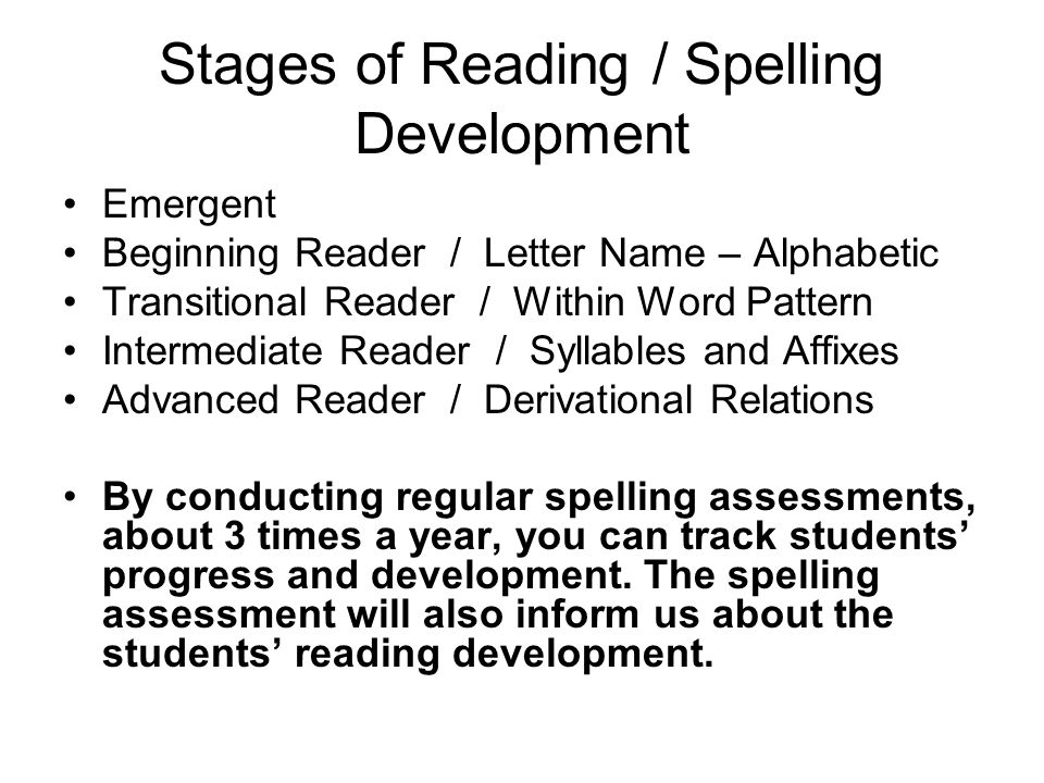 stages of spelling development As students learn more about spelling, their invented spellings become more sophisticated to reflect their new knowledge, even if the words are still spelled incorrectly, and increasingly students spell more and more words correctly as they move through the stages of spelling development.