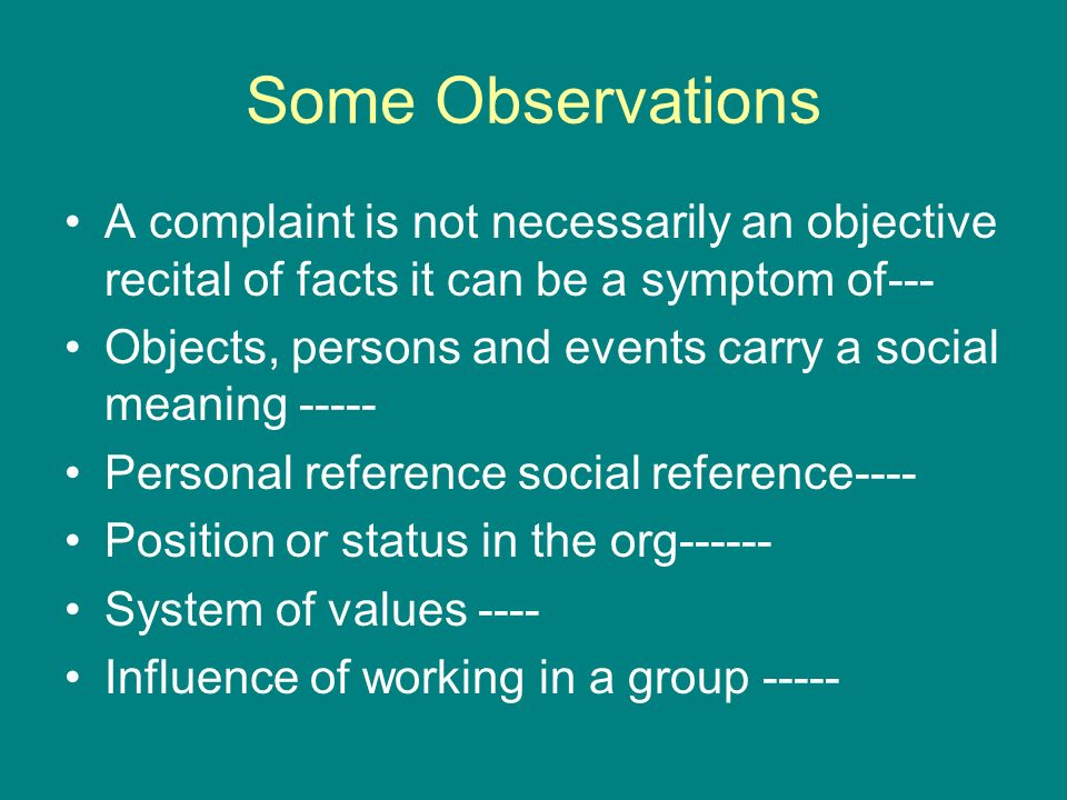 Some Observations A complaint is not necessarily an objective recital of facts it can be a symptom of---
