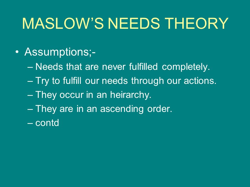 MASLOW'S NEEDS THEORY Assumptions;-