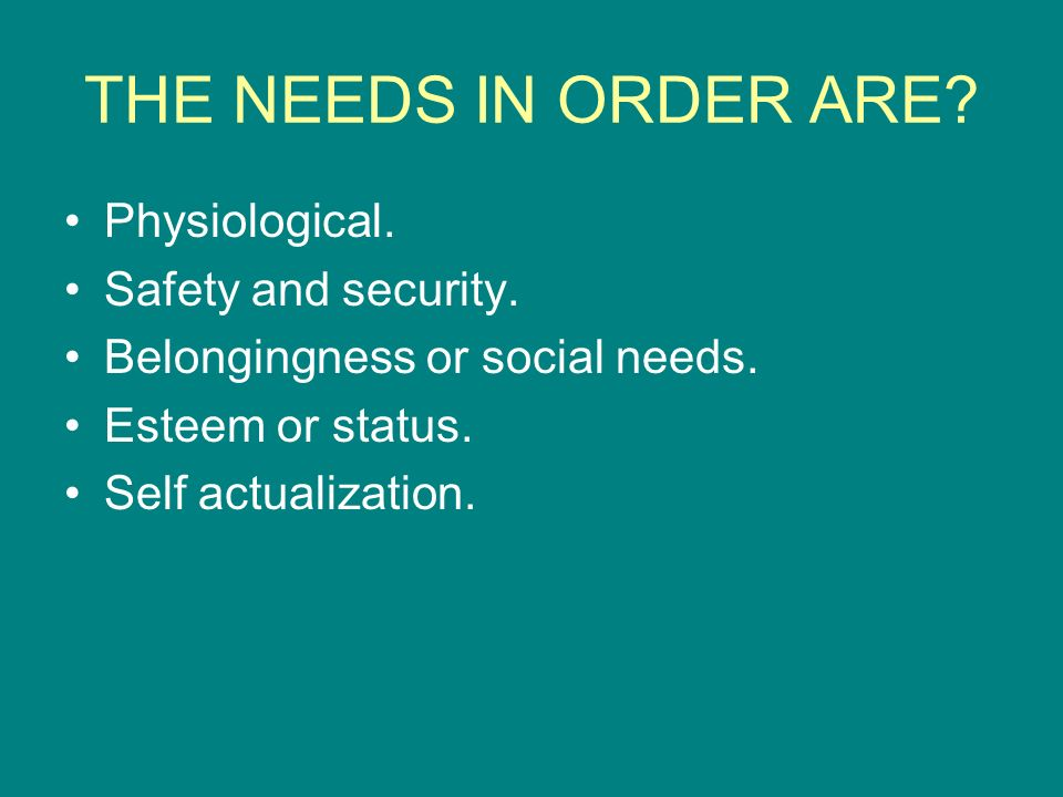 THE NEEDS IN ORDER ARE Physiological. Safety and security.