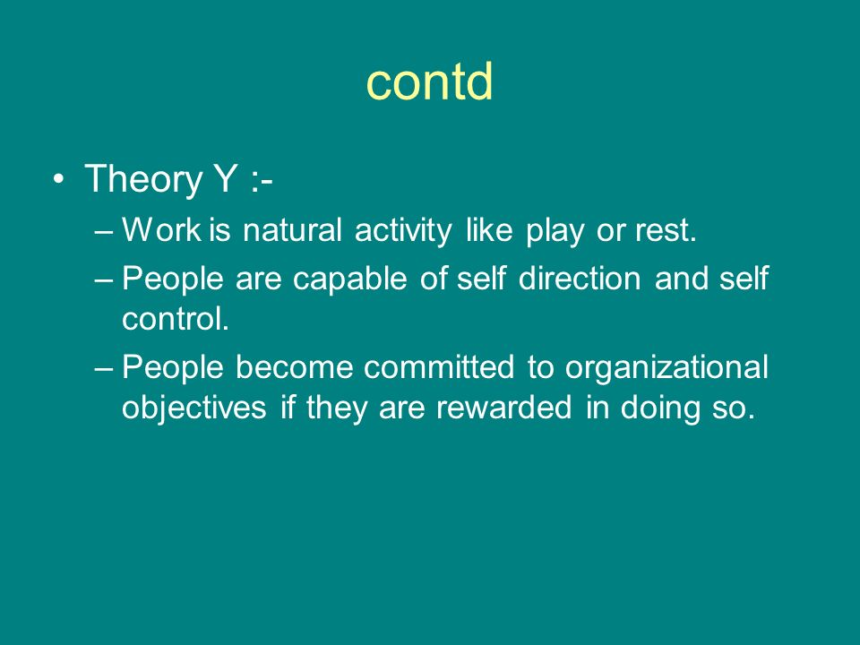 contd Theory Y :- Work is natural activity like play or rest.