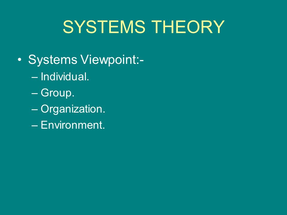 SYSTEMS THEORY Systems Viewpoint:- Individual. Group. Organization.