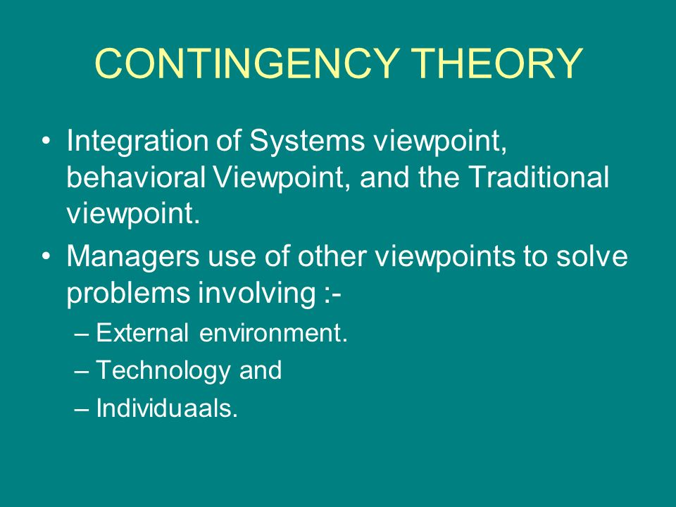 CONTINGENCY THEORY Integration of Systems viewpoint, behavioral Viewpoint, and the Traditional viewpoint.