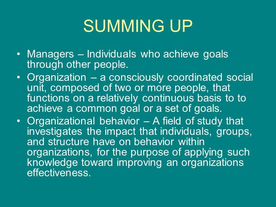 SUMMING UP Managers – Individuals who achieve goals through other people.