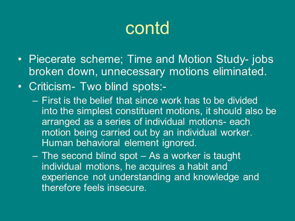 contd Piecerate scheme; Time and Motion Study- jobs broken down, unnecessary motions eliminated. Criticism- Two blind spots:-
