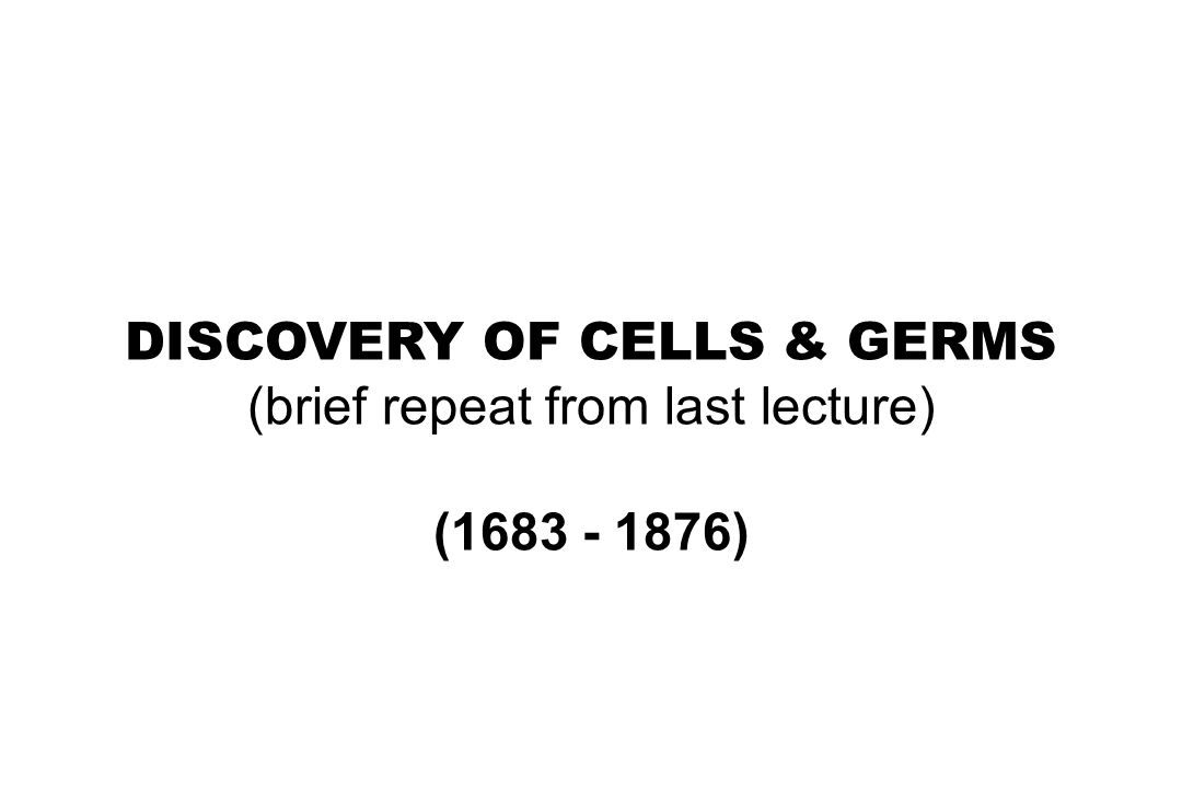 DISCOVERY OF CELLS & GERMS (brief repeat from last lecture)