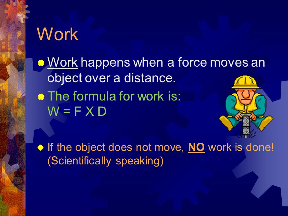 Work Work happens when a force moves an object over a distance.