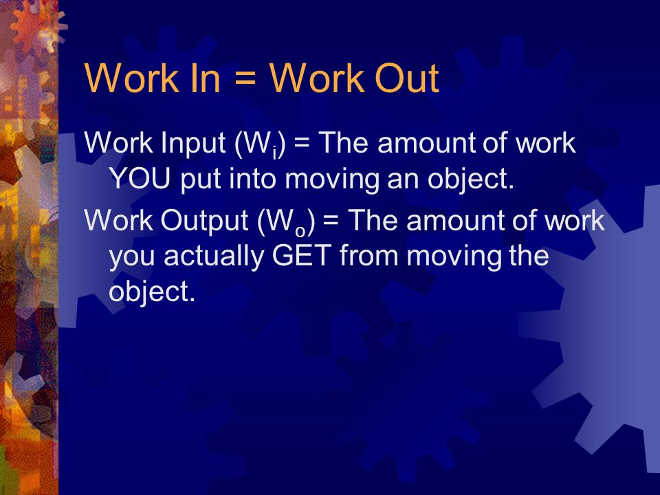 Work In = Work Out Work Input (Wi) = The amount of work YOU put into moving an object.
