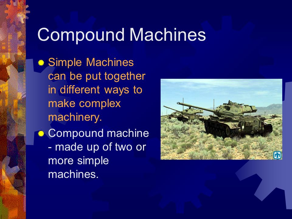 Compound Machines Simple Machines can be put together in different ways to make complex machinery.