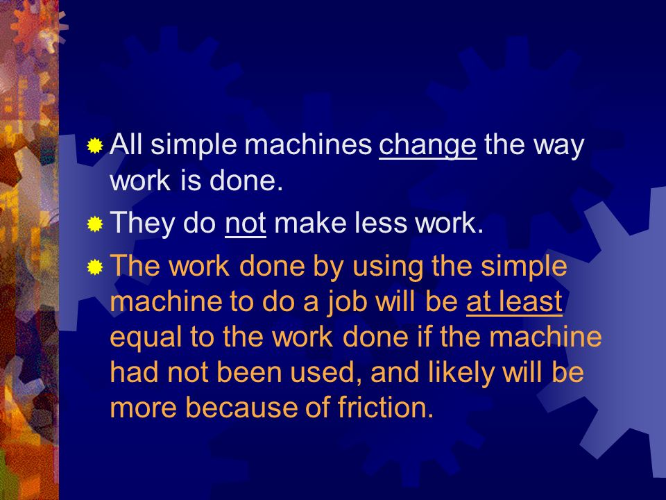 All simple machines change the way work is done.