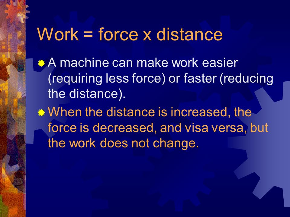 Work = force x distance A machine can make work easier (requiring less force) or faster (reducing the distance).