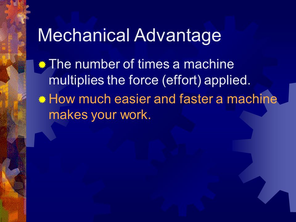 Mechanical Advantage The number of times a machine multiplies the force (effort) applied.