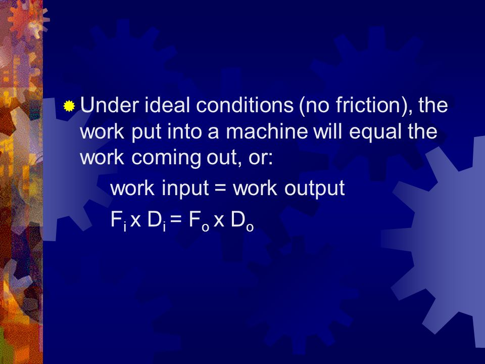 Under ideal conditions (no friction), the work put into a machine will equal the work coming out, or: