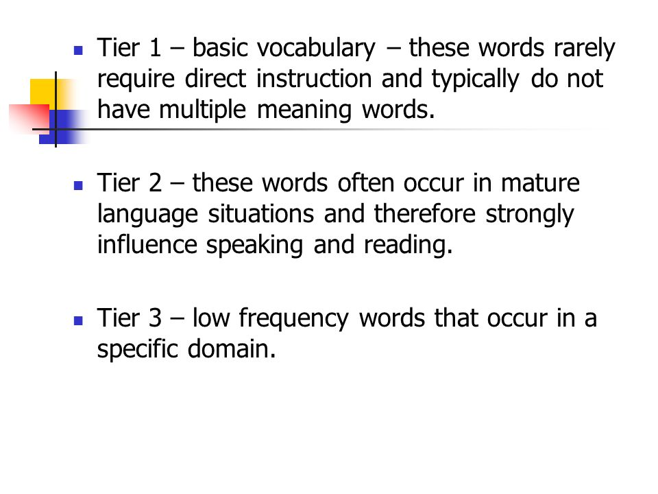 Tier 1 – basic vocabulary – these words rarely require direct instruction and typically do not have multiple meaning words.
