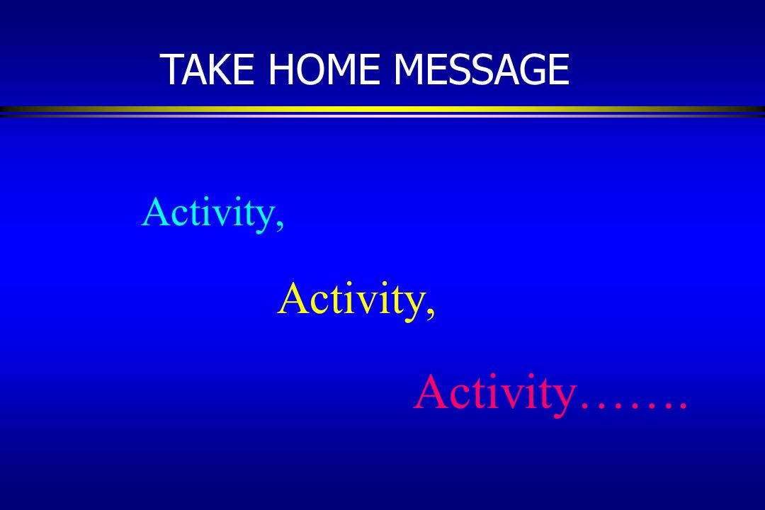 TAKE HOME MESSAGE Activity, Activity…….