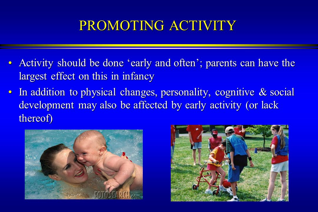 3/22/2017 PROMOTING ACTIVITY. Activity should be done 'early and often'; parents can have the largest effect on this in infancy.