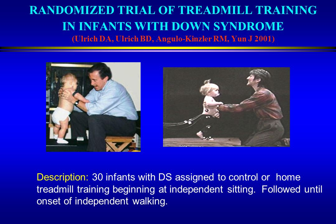 RANDOMIZED TRIAL OF TREADMILL TRAINING IN INFANTS WITH DOWN SYNDROME (Ulrich DA, Ulrich BD, Angulo-Kinzler RM, Yun J 2001)