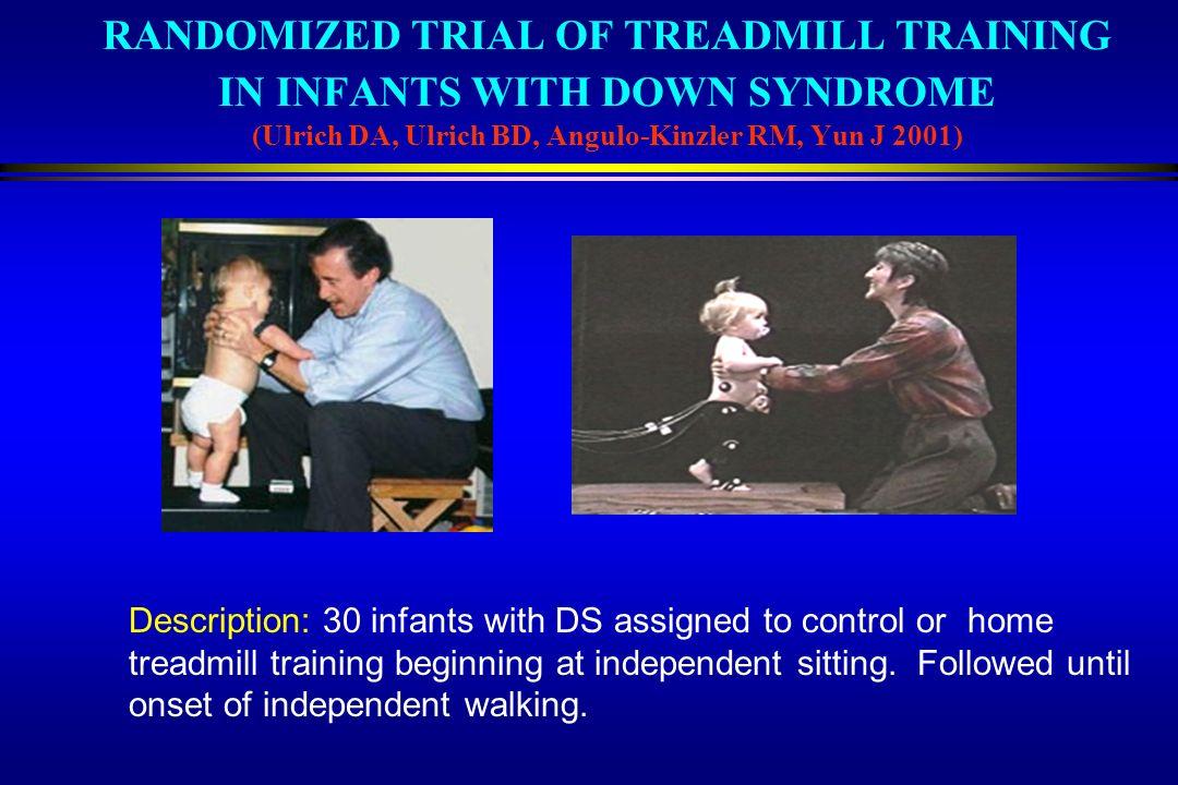RANDOMIZED TRIAL OF TREADMILL TRAINING IN INFANTS WITH DOWN SYNDROME (Ulrich DA, Ulrich BD, Angulo-Kinzler RM, Yun J 2001)