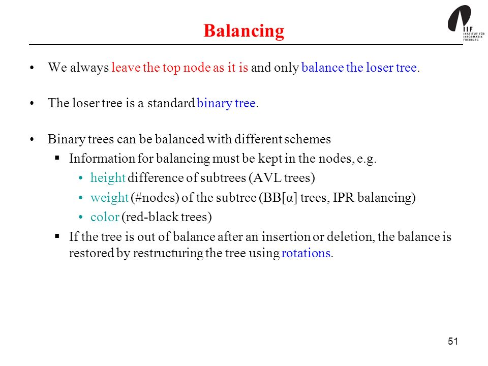 Balancing We always leave the top node as it is and only balance the loser tree. The loser tree is a standard binary tree.