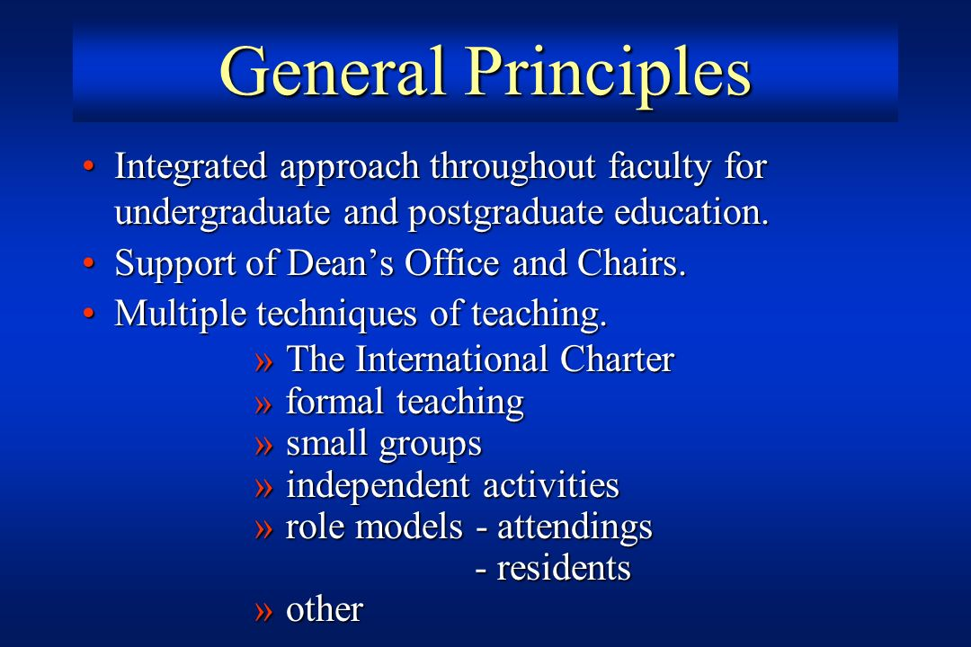 General Principles Integrated approach throughout faculty for undergraduate and postgraduate education.
