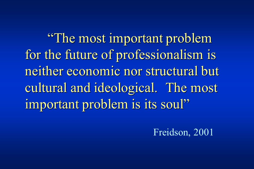 The most important problem for the future of professionalism is neither economic nor structural but cultural and ideological. The most important problem is its soul