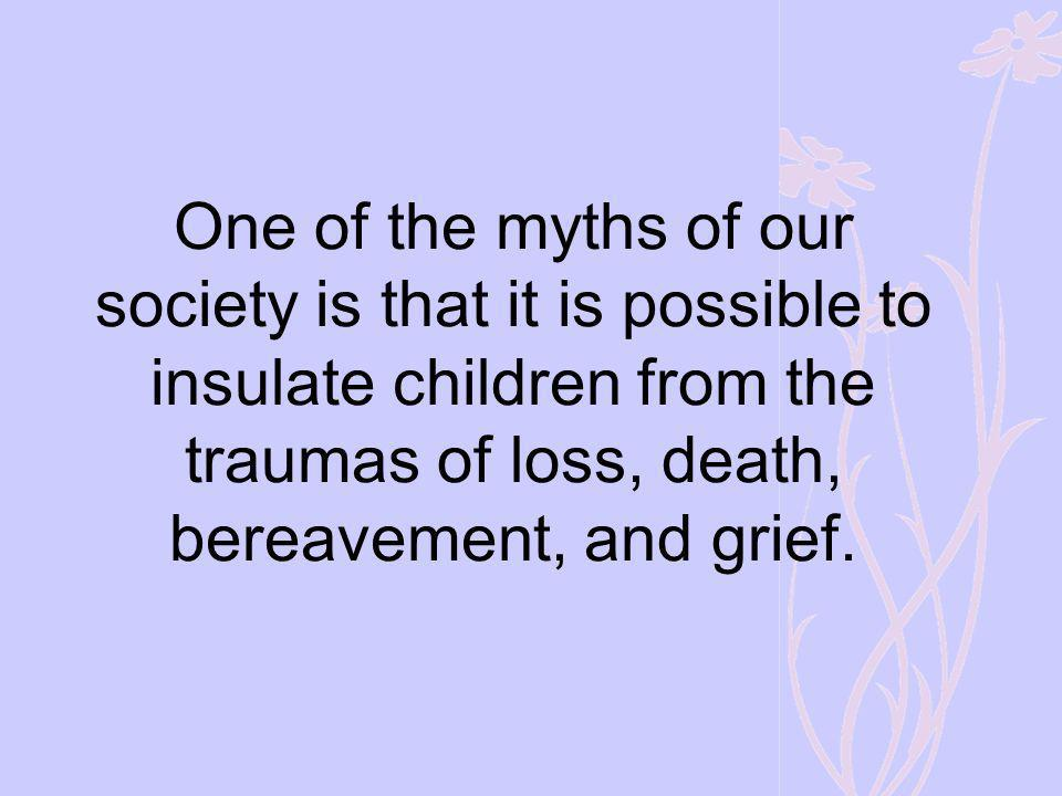 One of the myths of our society is that it is possible to insulate children from the traumas of loss, death, bereavement, and grief.