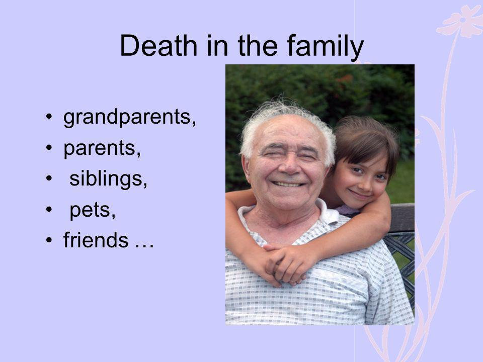 Death in the family grandparents, parents, siblings, pets, friends …
