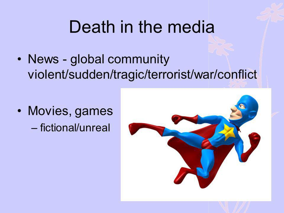 Death in the media News - global community violent/sudden/tragic/terrorist/war/conflict. Movies, games.