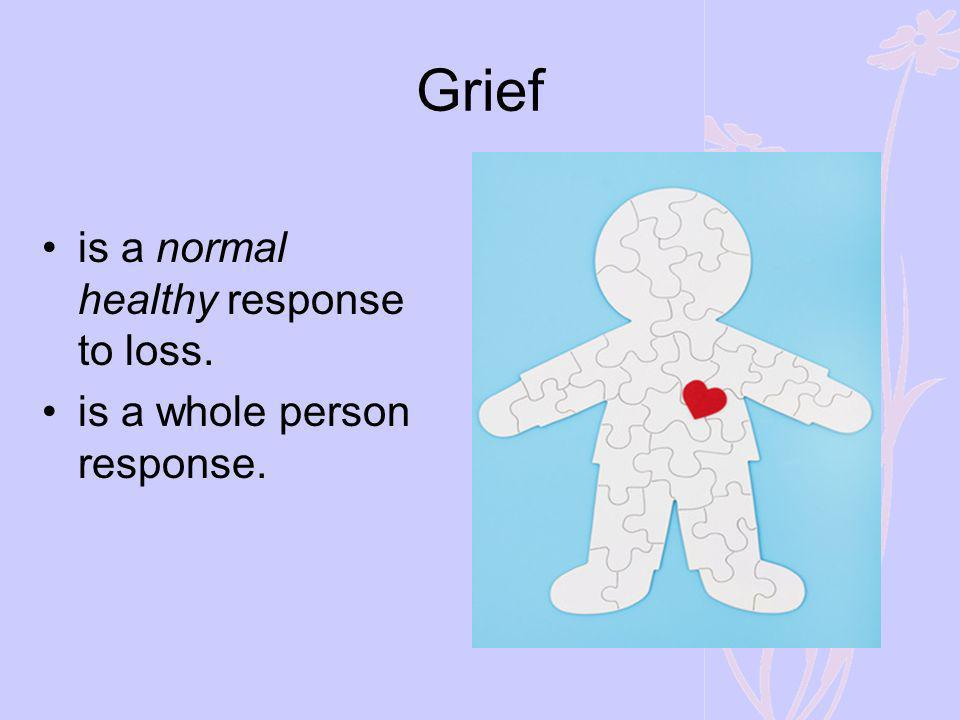 Grief is a normal healthy response to loss.