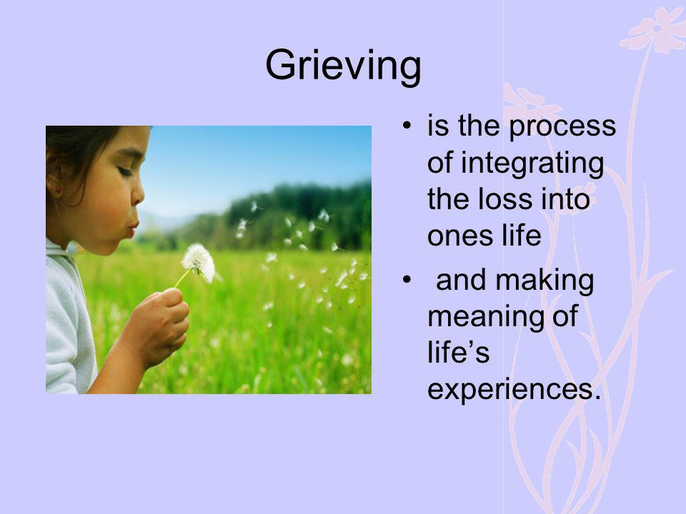 Grieving is the process of integrating the loss into ones life