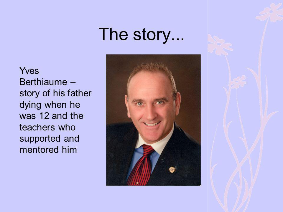 The story... Yves. Berthiaume – story of his father dying when he was 12 and the teachers who supported and mentored him.